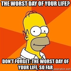 Homer Advice - the worst day of your life? don't forget: the worst day of your life, so far