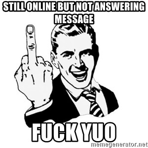 middle finger - still online but not answering message fuck yuo