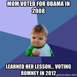 Success Kid - mom voted for obama in 2008 learned her lesson... voting romney in 2012