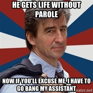Jack McCoy - he gets life without parole now if you'll excuse me, i have to go bang my assistant