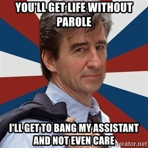 Jack McCoy - you'll get life without parole i'll get to bang my assistant and not even care