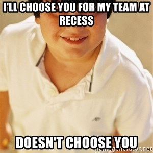 Annoying Childhood Friend - I'll choose you for my team at recess doesn't choose you