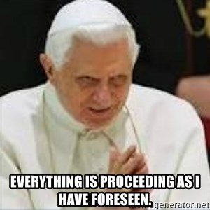 Pedo Pope - Everything is proceeding as I have foreseen.