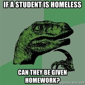 Philosoraptor - if a student is homeless can they be given homework?