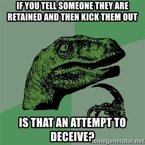 Philosoraptor - IF you tell someone they are retained and then kick them out is that an attempt to deceive?