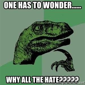 Philosoraptor - One has to wonder...... Why all the hate?????