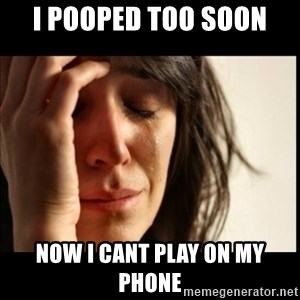 First World Problems - i pooped too soon now i cant play on my phone