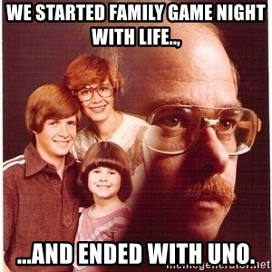 Vengeance Dad - WE STARTED FAMILY GAME NIGHT WITH LIFE.., ...AND ENDED WITH UNO.