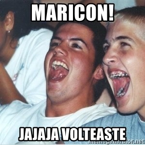 Immature high school kids - Maricon! Jajaja Volteaste