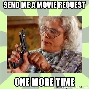 Tyler Perry - send me a movie request  one more time