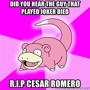Slowpoke - Did you hear the guy that played Joker died R.I.P Cesar Romero
