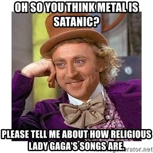 Willy Wanka - oh so you think metal is satanic? please tell me about how religious lady gaga's songs are.