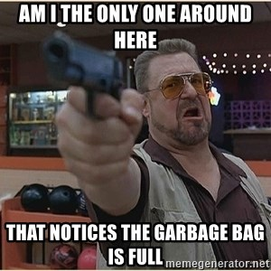WalterGun - am i the only one around here that notices the garbage bag is full