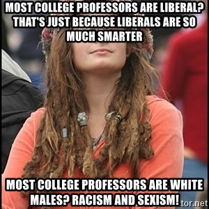 COLLEGE LIBERAL GIRL - Most college professors are liberal? That's just because liberals are so much smarter Most college professors are white males? Racism and Sexism!