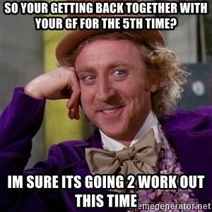 Willy Wonka - so your getting back together with your gf for the 5th time? im sure its going 2 work out this time
