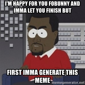 Imma let you finish - I'm happy for you fobunny and imma let you finish but  first Imma generate this meme