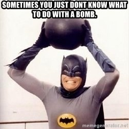 Im the goddamned batman - Sometimes you just dont know what to do with a bomb.