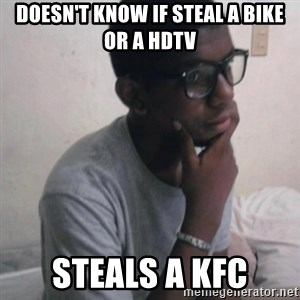 Thinking Nigga - doesn't know if steal a bike or a hdtv steals a kfc
