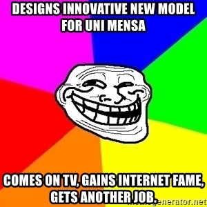 Trollface - Designs innovative new model for uni mensa comes on tv, Gains internet fame, Gets Another job.