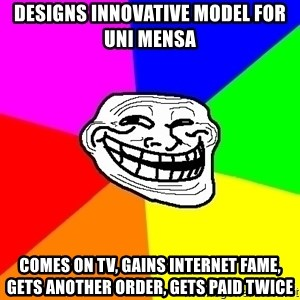 Trollface - Designs innovative model for uni mensa comes on tv, gains internet fame, gets another Order, gets paid twice