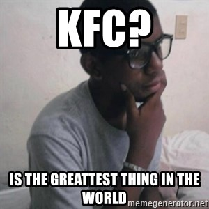 Thinking Nigga - kfc? is the greattest thing in the world
