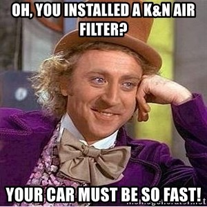 Willy Wonka - Oh, you installed a k&n air filter? your car must be so fast!