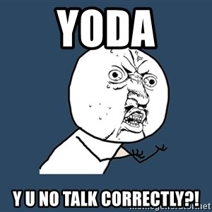 Y U No - yoda y u no talk correctly?!