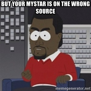 Imma let you finish - But your mystar is on the wrong source