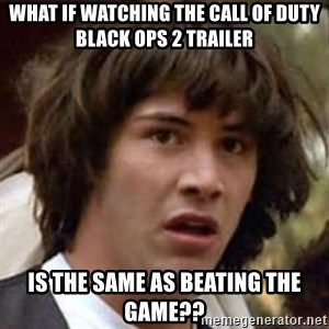 Conspiracy Keanu - What if watching the call of duty black ops 2 trailer is the same as beating the game??