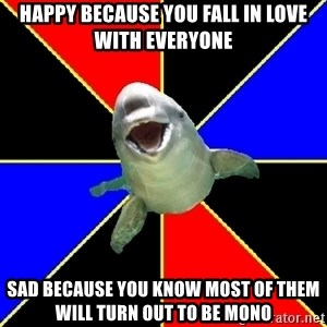 Polyamorous Porpoise - Happy Because you fall in love with everyone Sad because you know most of them will turn out to be mono
