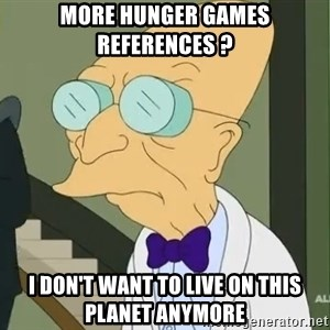 dr farnsworth - more hunger games REFERENCES ? i don't want to live on this planet anymore