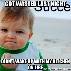 success baby - Got wasted last night Didn't wake up with my kitchen on fire