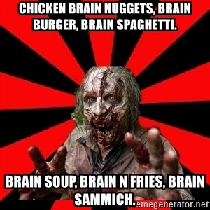 Zombie - Chicken brain nuggets, brain burger, brain spaghetti. BRAIN SOUP, BRAIN n fries, brain sammich.