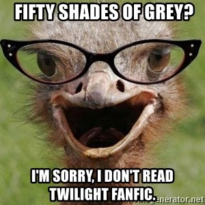 Judgemental Bookseller Ostrich -  Fifty Shades of Grey? I'm sorry, I don't read Twilight fanfic.