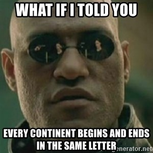 Nikko Morpheus - what if i told you every continent begins and ends in the same letter