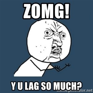 y u no work - zomg! y u lag so much?