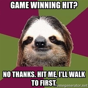 Just-Lazy-Sloth - Game winning hit? no thanks. hit me, I'll walk to first.