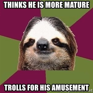 Just-Lazy-Sloth - Thinks he is more mature trolls for his amusement