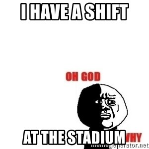 Oh god why - I have a shift  AT THE STADIUM
