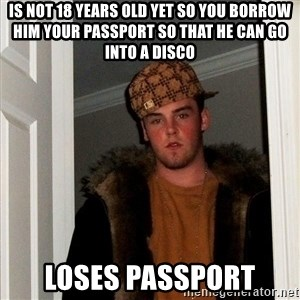 Scumbag Steve - is not 18 years old yet so you borrow him your passport so that he can go into a disco loses passport