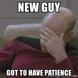 Picard - new guy got to have PATIENCE