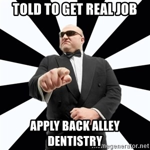 Bastardly Bouncer - told to get real job apply back alley dentistry