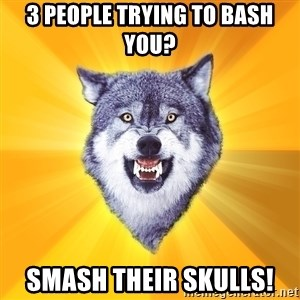 Courage Wolf - 3 people trying to bash you? Smash their skulls!