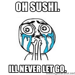 crying - oh sushi. ill never let go.