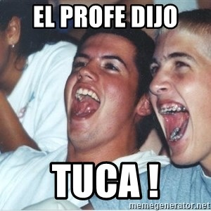 Immature high school kids - el profe dijo tuca !