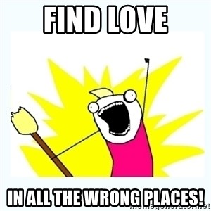 All the things - Find love In all the wrong places!