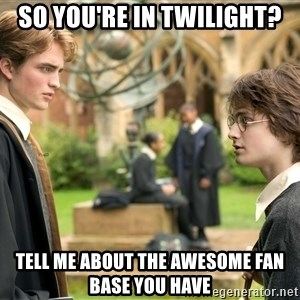 Harry Potter  - So you're in twilight? tell me about the awesome fan base you have
