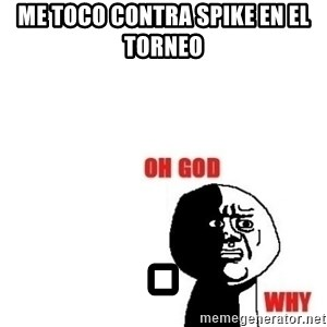 Oh god why - me toco contra spike en el torneo  .