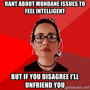 Liberal Douche Garofalo - rant about mundane issues to feel intelligent but if you disagree i'll unfriend you