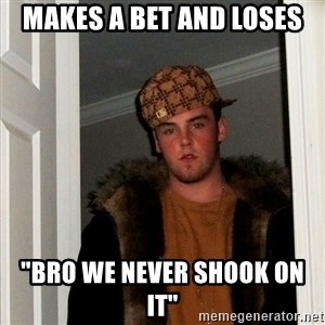"Scumbag Steve - makes a bet and loses ""Bro we never shook on it"""